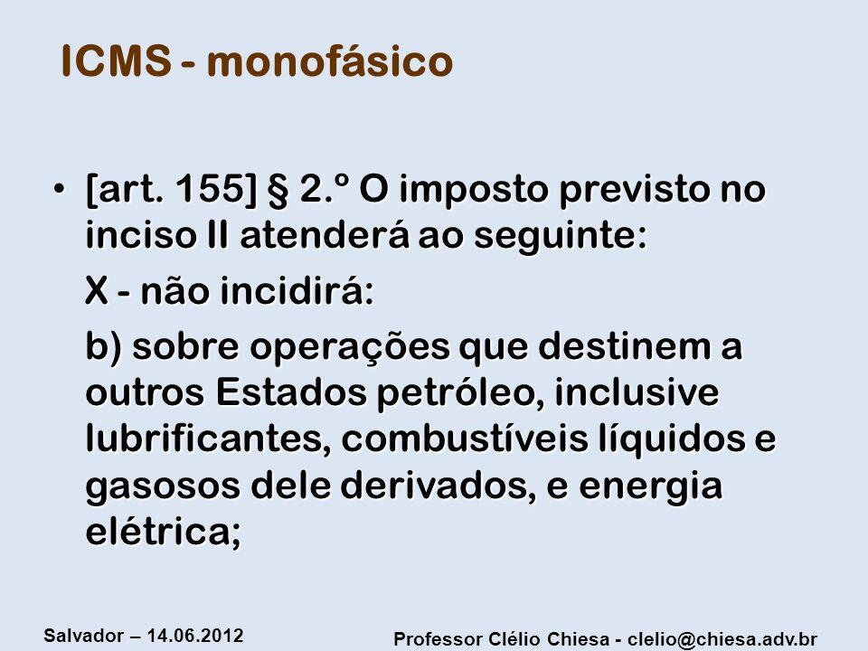 ICMS - monofásico [art. 155] § 2.º O imposto previsto no inciso II atenderá ao seguinte: X - não incidirá: